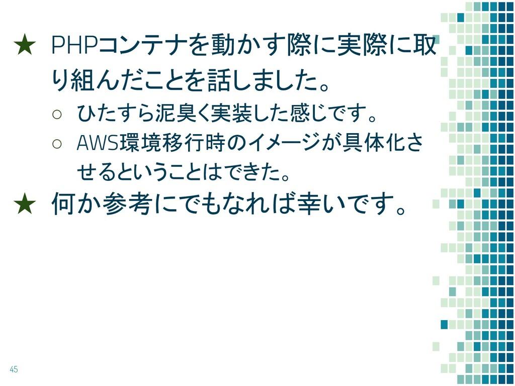 ★ PHPコンテナを動かす際に実際に取 り組んだことを話しました。 ○ ひたすら泥臭く実装した...