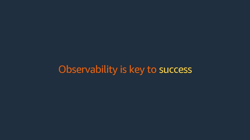 Observability is key to success