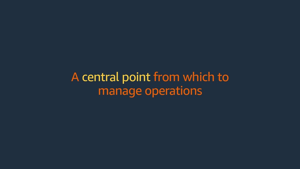 A central point from which to manage operations