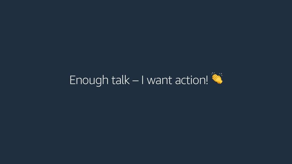 Enough talk – I want action!