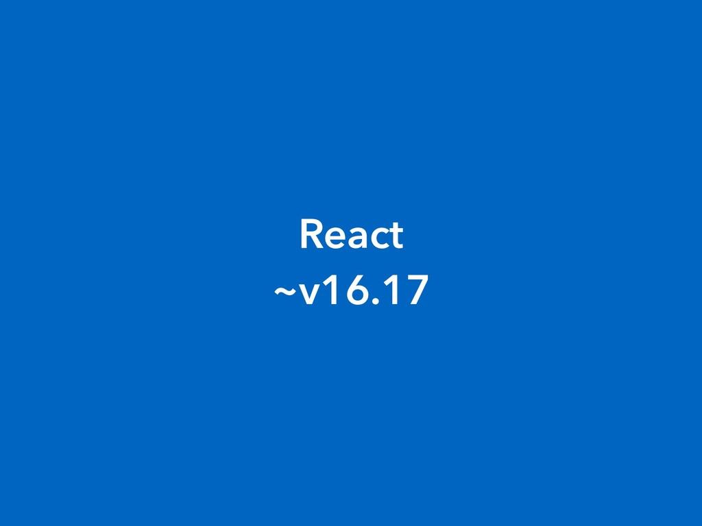 React  ~v16.17