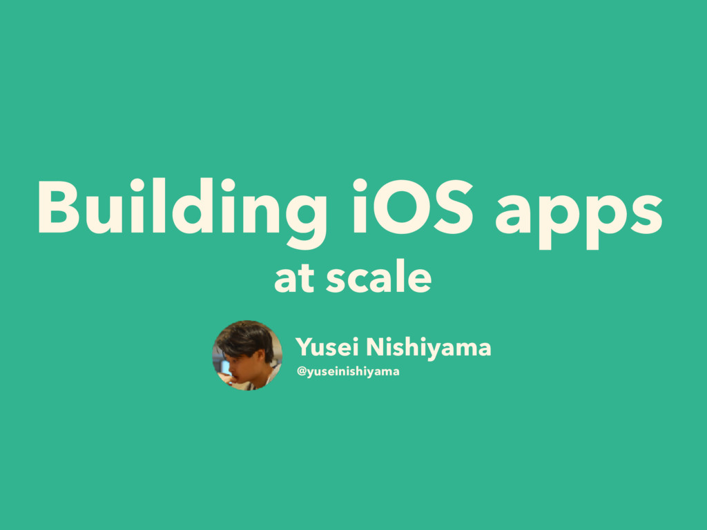 Building iOS apps at scale Yusei Nishiyama @yus...