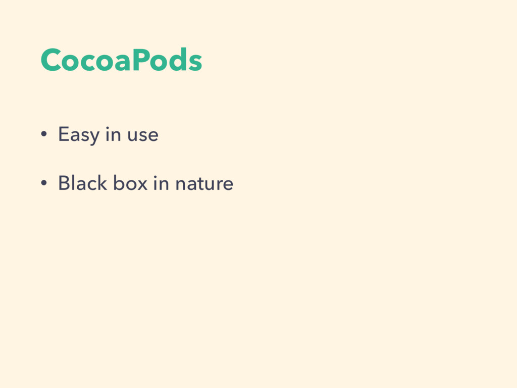 CocoaPods • Easy in use • Black box in nature