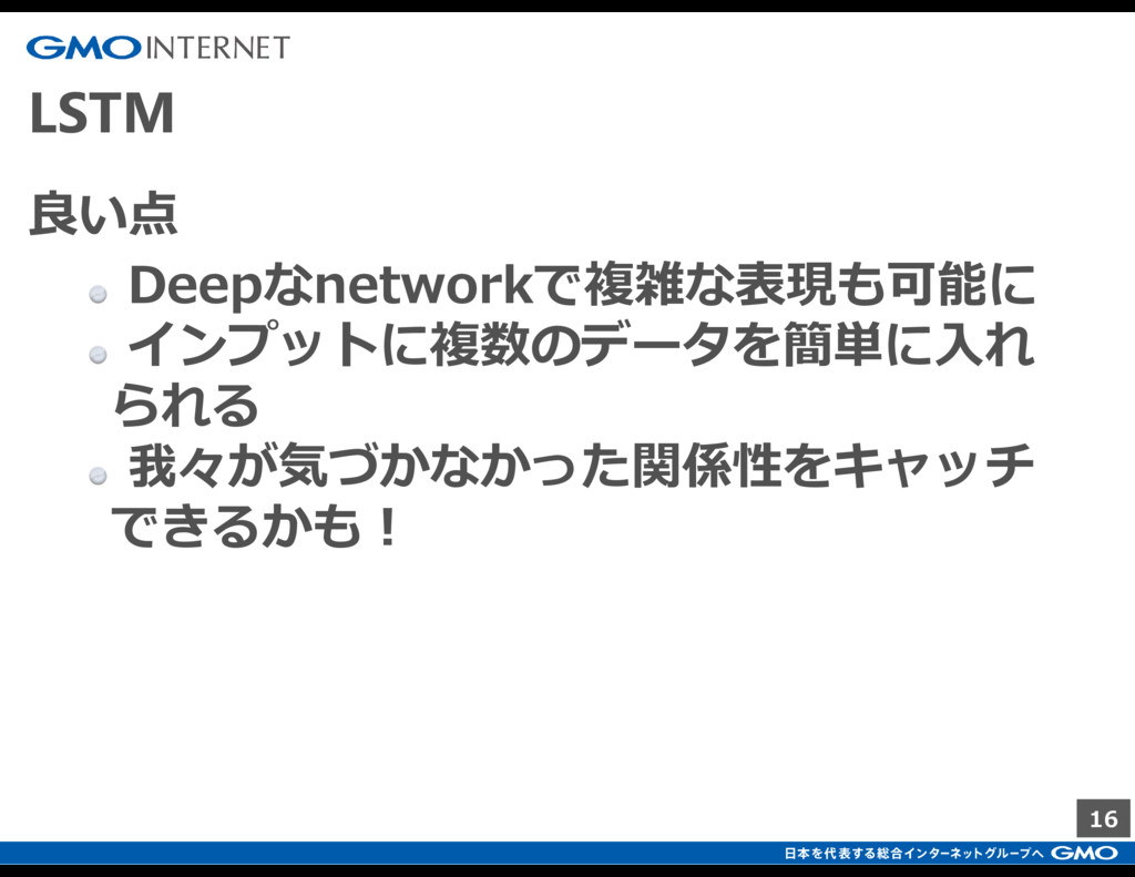 16 LSTM 良い点 Deepなnetworkで複雑な表現も可能に インプットに複数のデータ...