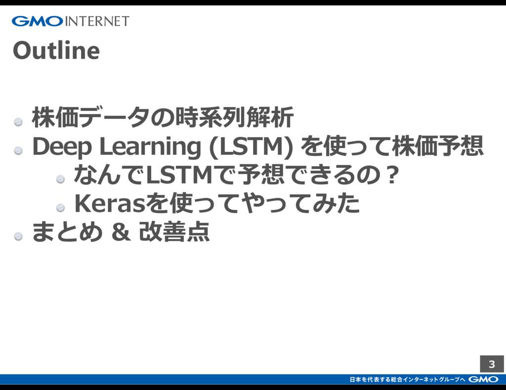 3 Outline 株価データの時系列解析 Deep Learning (LSTM) を使って...