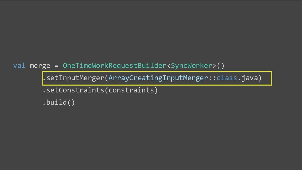 val merge = OneTimeWorkRequestBuilder<SyncWorke...