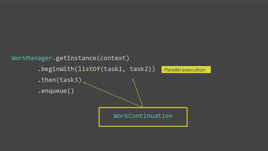 WorkManager.getInstance(context) .beginWith(lis...
