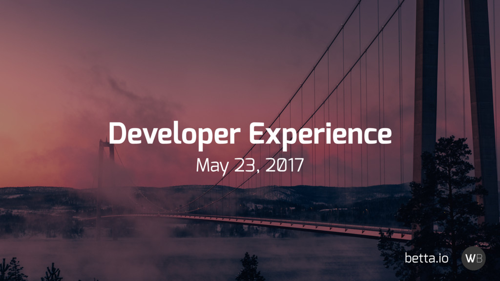 Developer Experience May 23, 2̸17 betta.io
