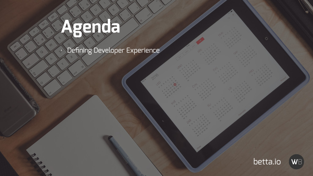 Agenda • Defining Developer Experience betta.io