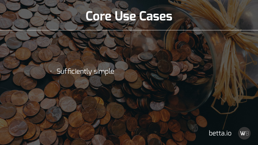 Core Use Cases • Sufficiently simple betta.io