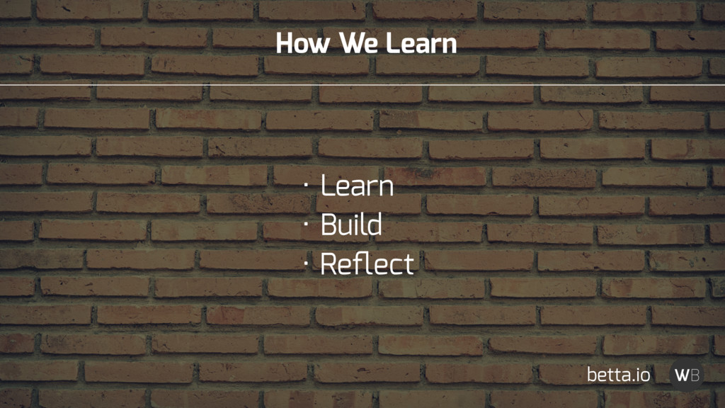 How We Learn • Learn • Build • Reflect betta.io