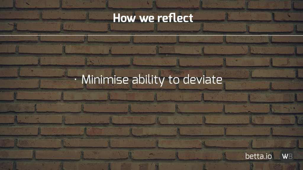 How we reflect • Minimise ability to deviate bet...
