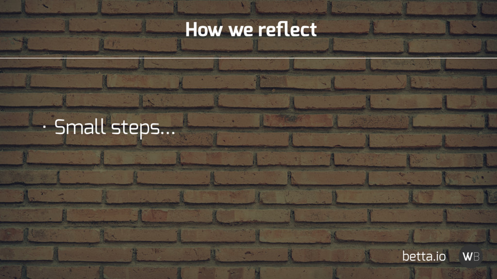How we reflect • Small steps… betta.io