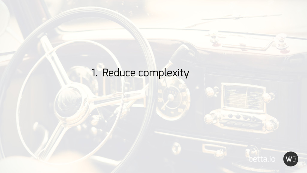 betta.io 1. Reduce complexity