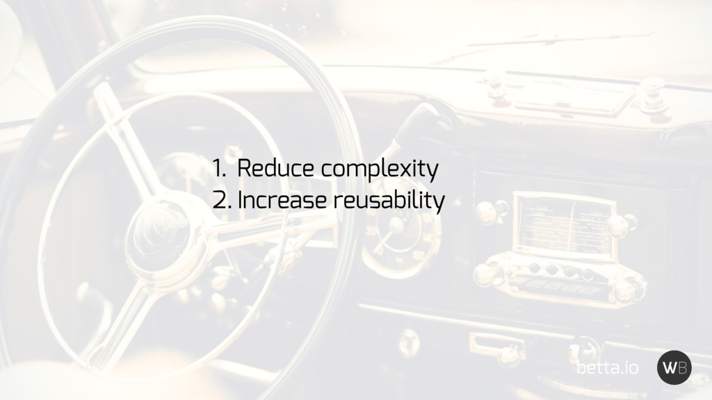 betta.io 1. Reduce complexity 2. Increase reusa...