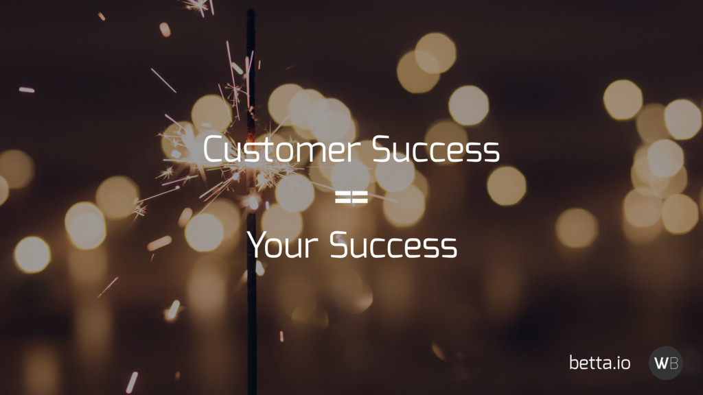 Customer Success == Your Success betta.io