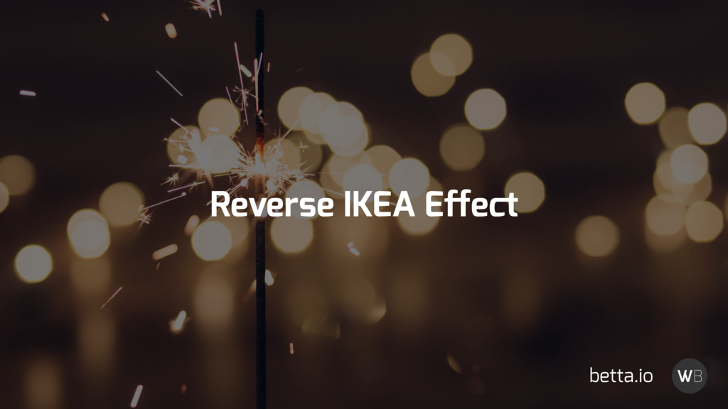 Reverse IKEA Effect betta.io