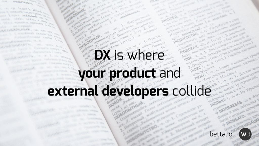 DX is where your product and external developer...
