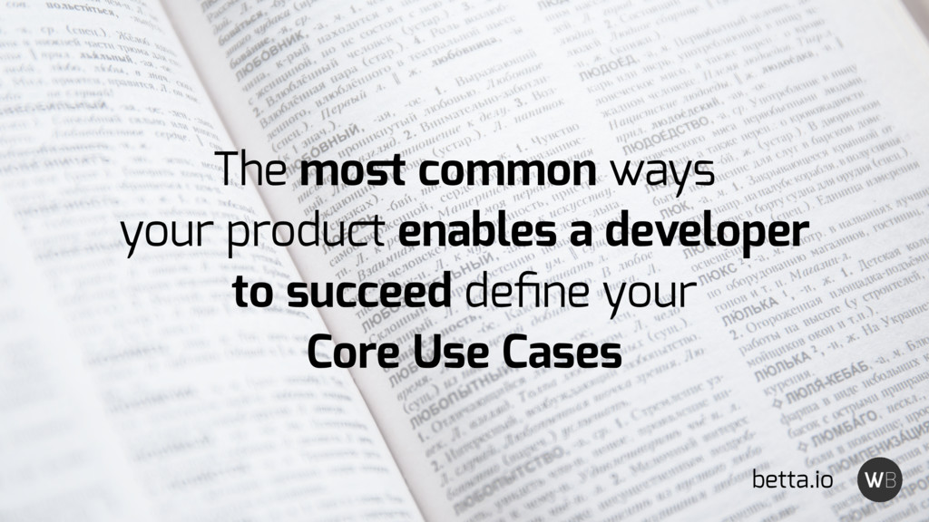 The most common ways your product enables a deve...
