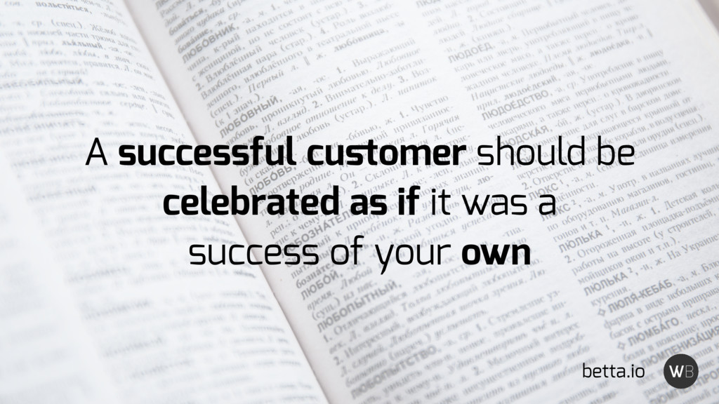 A successful customer should be celebrated as if...