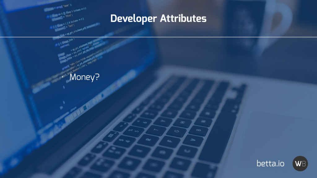 Developer Attributes • Money? betta.io