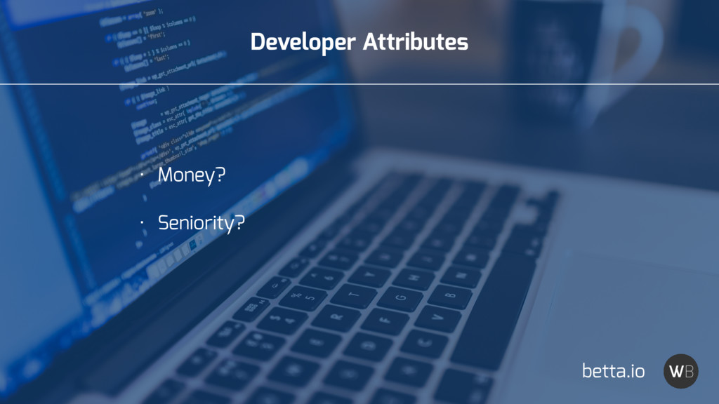 Developer Attributes • Money? • Seniority? bett...