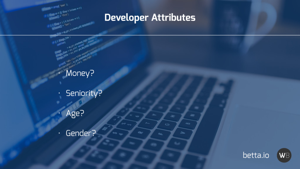 Developer Attributes • Money? • Seniority? • Ag...