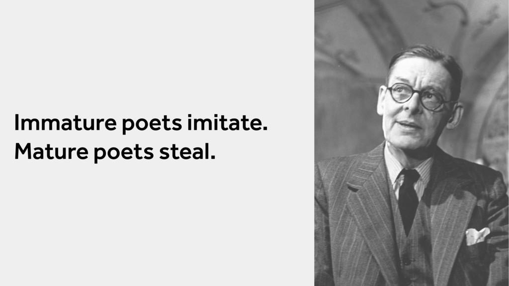 Immature poets imitate. Mature poets steal.