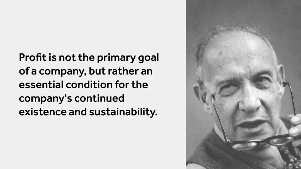 Profit is not the primary goal of a company, but...