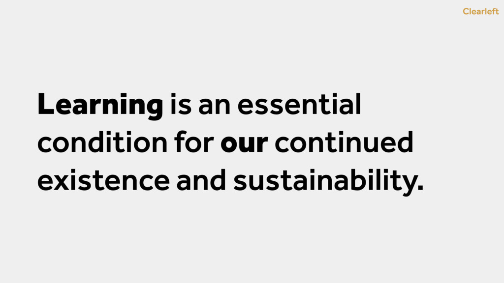 Learning is an essential condition for our cont...