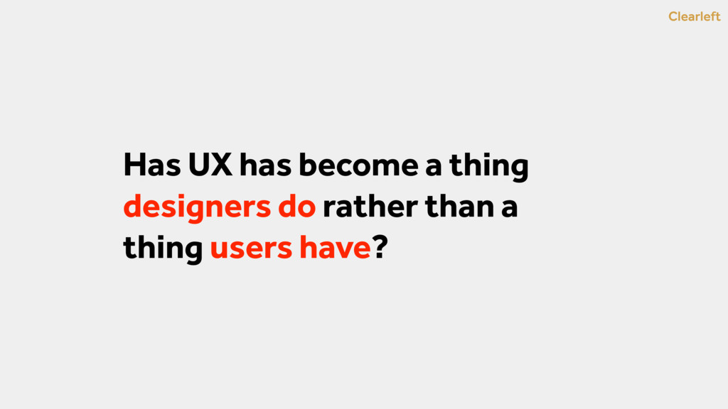Clearleft Has UX has become a thing designers d...
