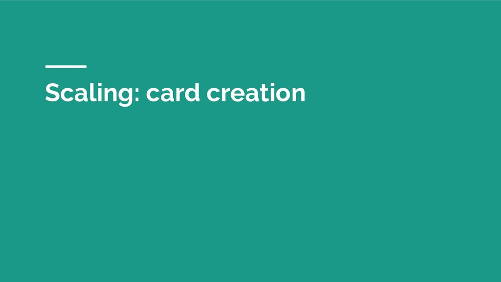 Scaling: card creation