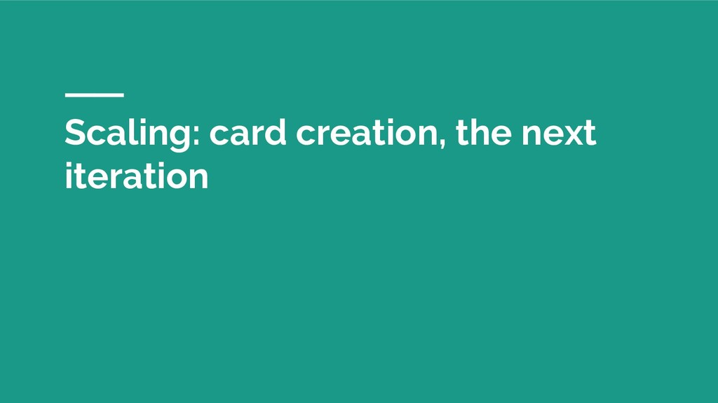 Scaling: card creation, the next iteration