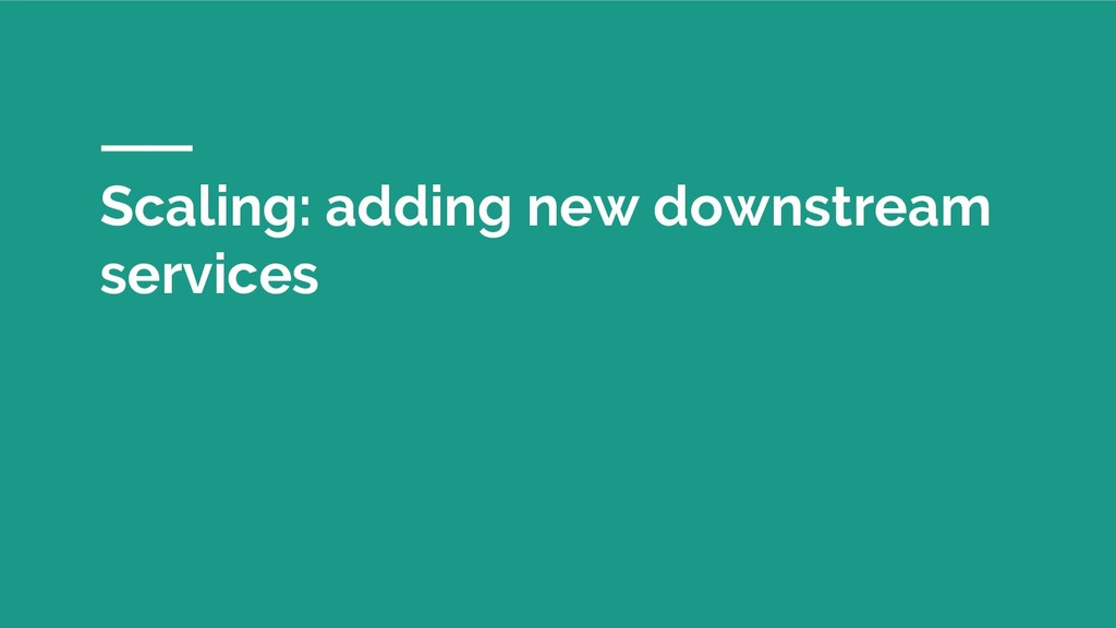 Scaling: adding new downstream services