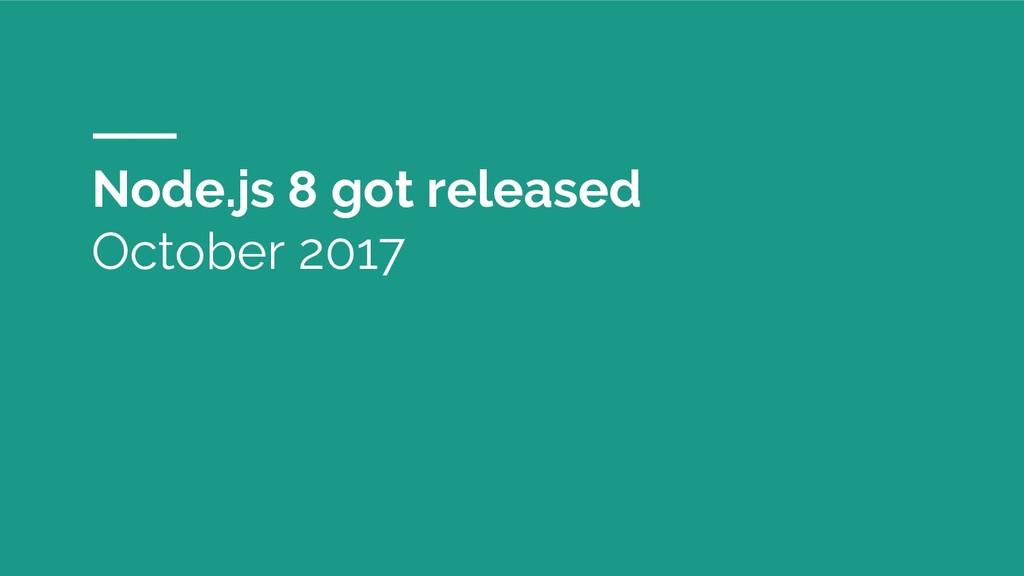 Node.js 8 got released October 2017