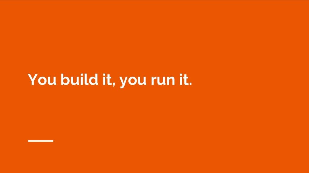 You build it, you run it.