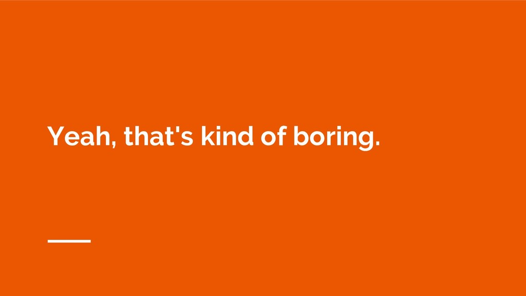Yeah, that's kind of boring.