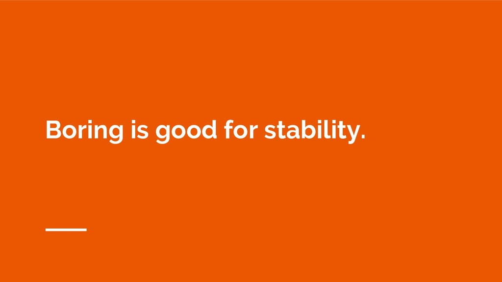 Boring is good for stability.