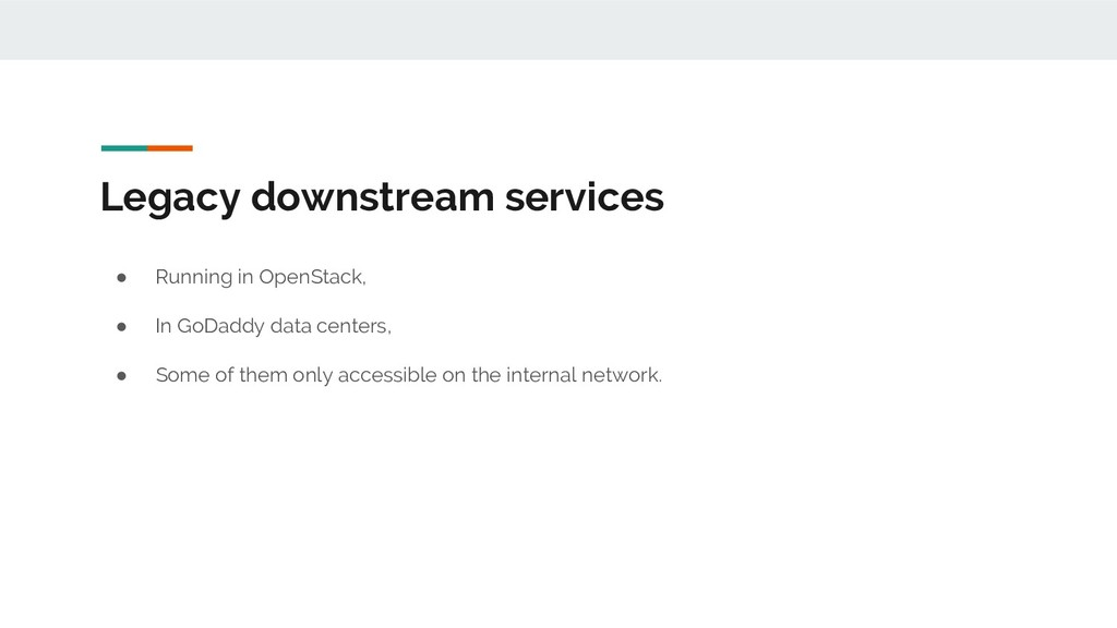 Legacy downstream services ● Running in OpenSta...