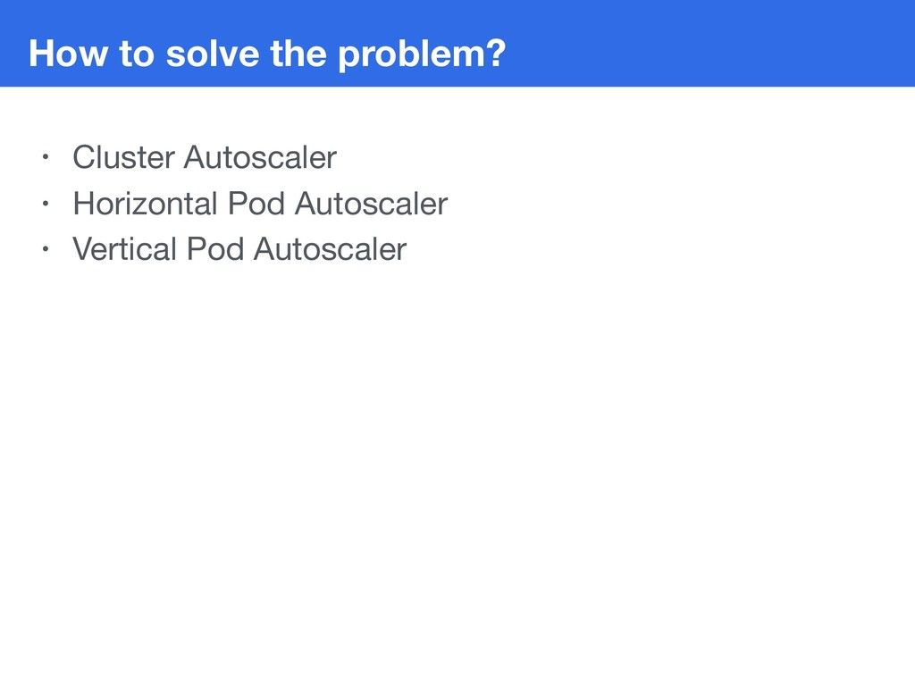 How to solve the problem? • Cluster Autoscaler ...