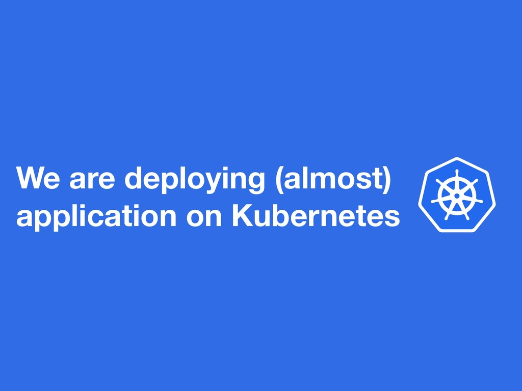 We are deploying (almost) application on Kubern...