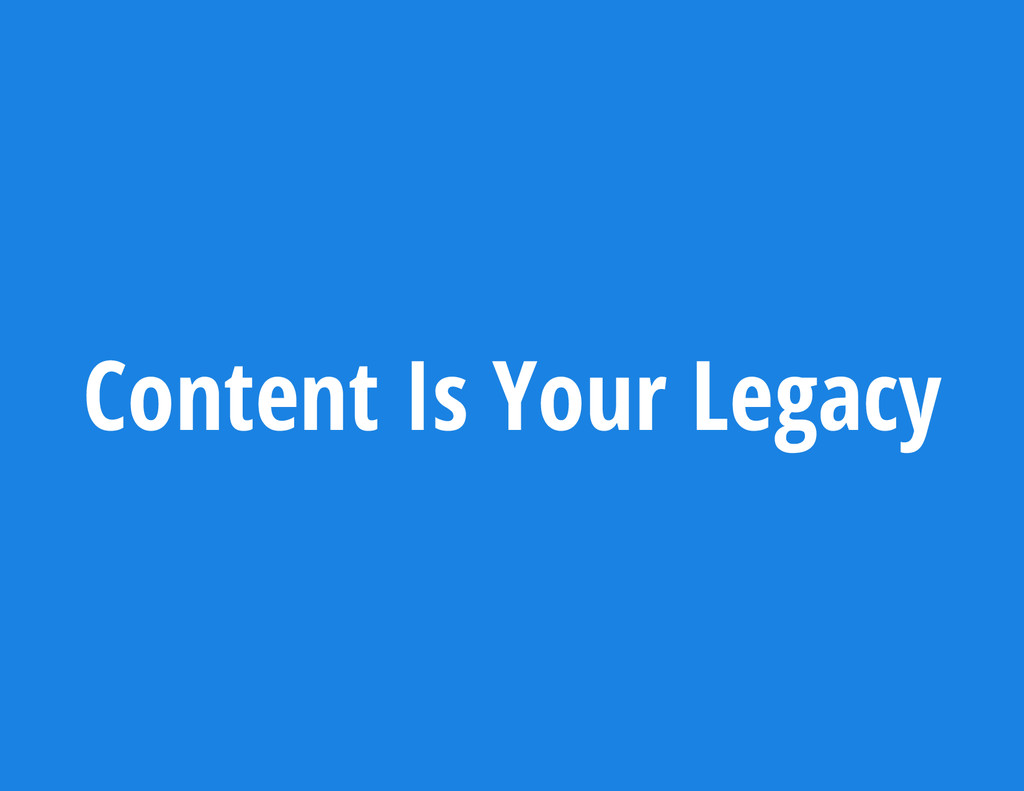 Content Is Your Legacy