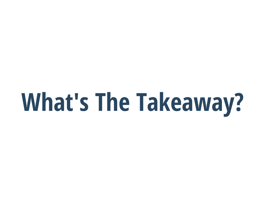 What's The Takeaway?