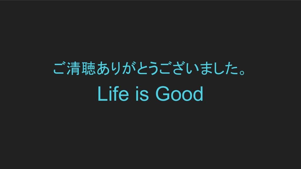 ご清聴ありがとうございました。 Life is Good