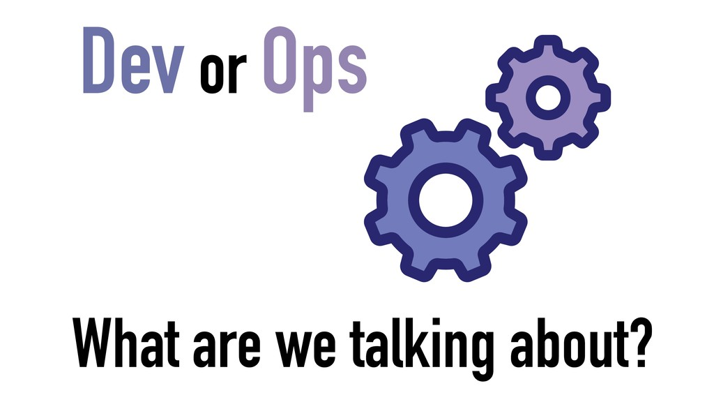 Dev or Ops What are we talking about?