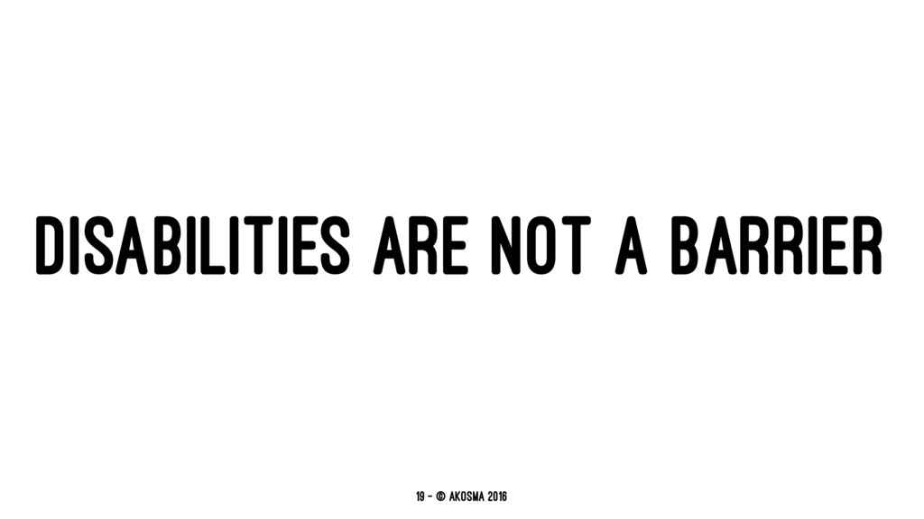 DISABILITIES ARE NOT A BARRIER 19 — © akosma 20...