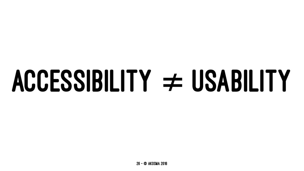 ACCESSIBILITY ≠ USABILITY 26 — © akosma 2016