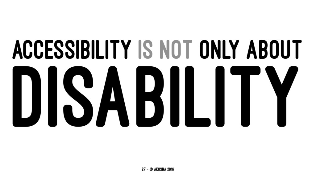 ACCESSIBILITY IS NOT ONLY ABOUT DISABILITY 27 —...