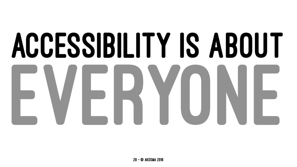 ACCESSIBILITY IS ABOUT EVERYONE 28 — © akosma 2...