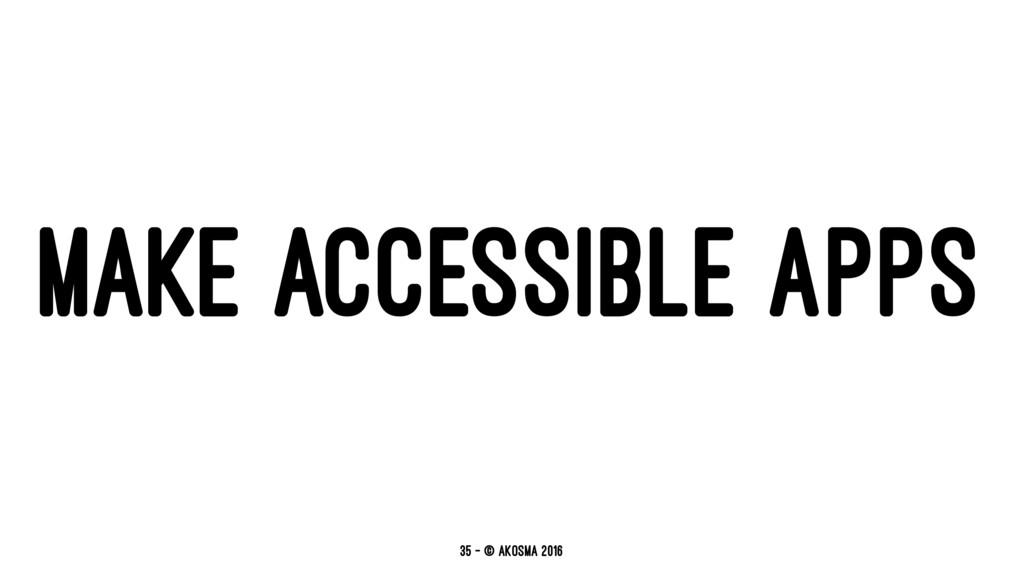 MAKE ACCESSIBLE APPS 35 — © akosma 2016